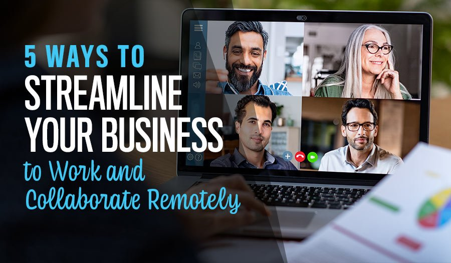 5 Ways to Streamline Your Business to Work and Collaborate Remotely