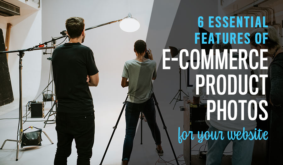 6 Essential Features of E-Commerce Product Photos