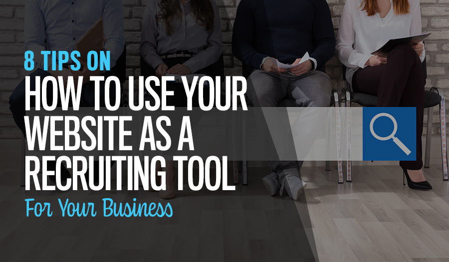 8 Tips on How to Use Your Website as a Recruiting Tool For Your Business