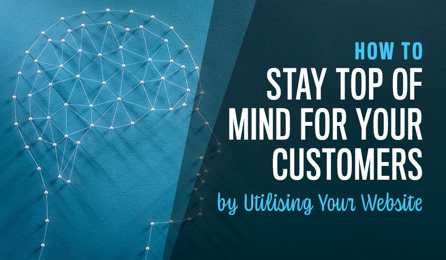 How to Stay Top of Mind for Your Customers by Utilising Your Website