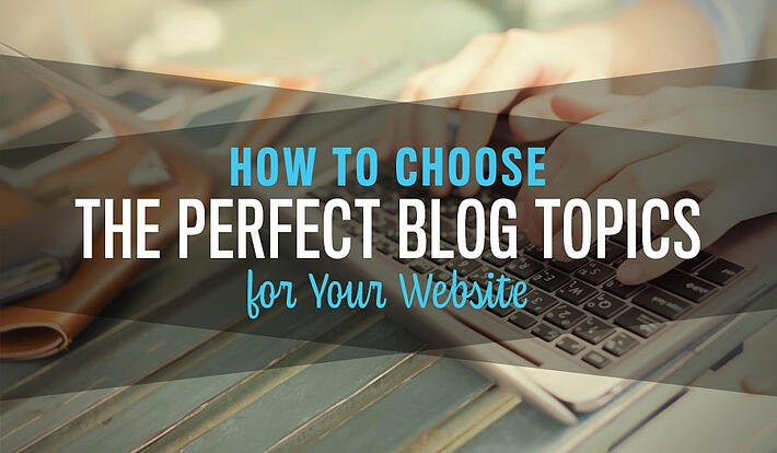 How to Choose the Perfect Blog Topics for Your Website